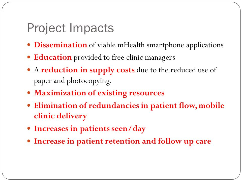 Project Impacts Dissemination of viable mHealth smartphone applications Education provided to free clinic managers A reduction in supply costs due to