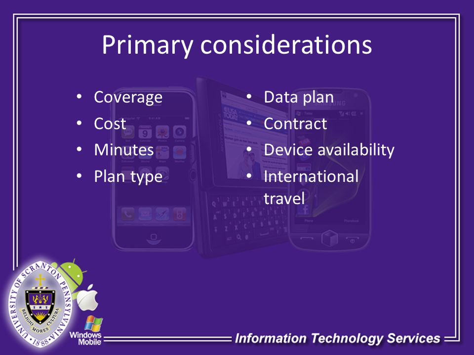 Primary considerations Coverage Cost Minutes Plan type Data plan Contract Device availability International travel