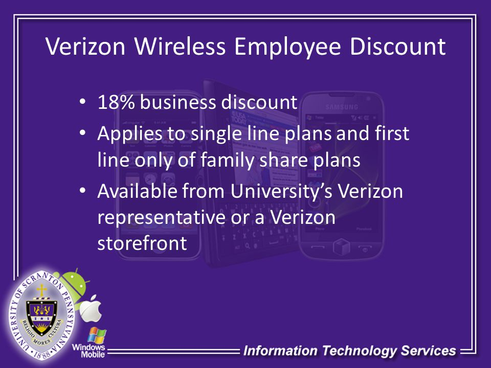 Verizon Wireless Employee Discount 18% business discount Applies to single line plans and first line only of family share plans Available from Universitys Verizon representative or a Verizon storefront