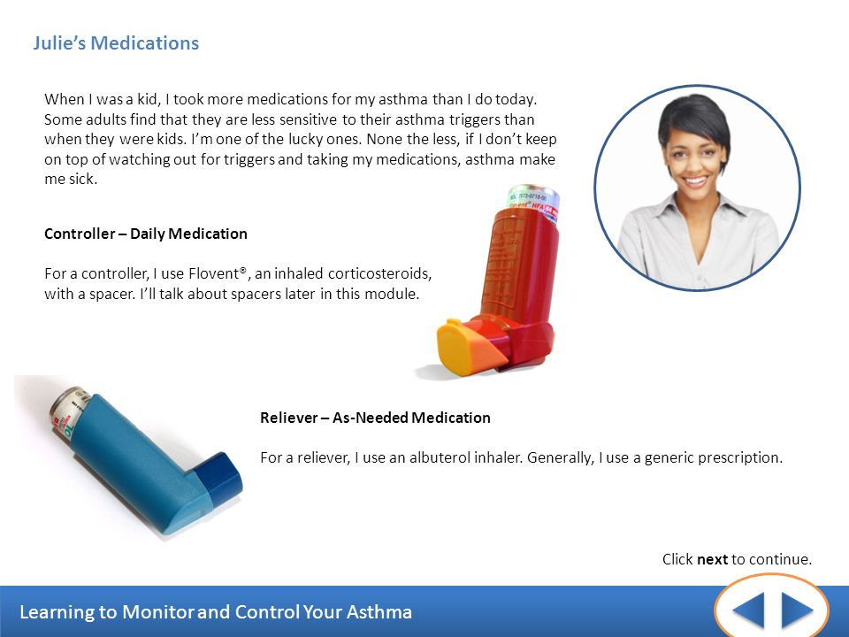 Learning to Monitor and Control Your Asthma Julies Medications Click next to continue. When I was a kid, I took more medications for my asthma than I