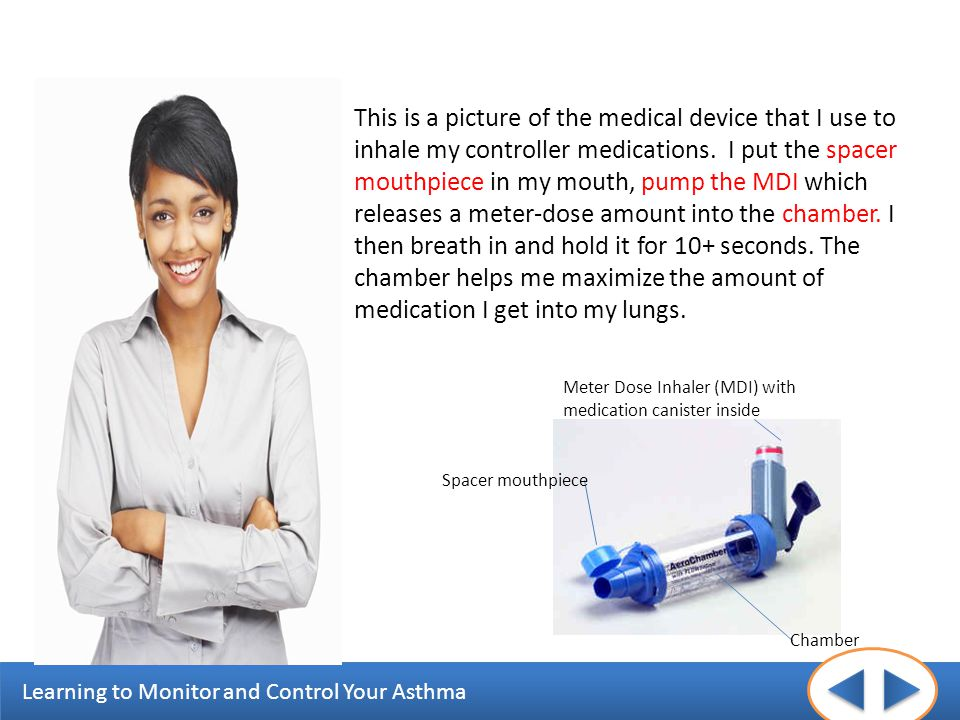 Learning to Monitor and Control Your Asthma This is a picture of the medical device that I use to inhale my controller medications. I put the spacer m
