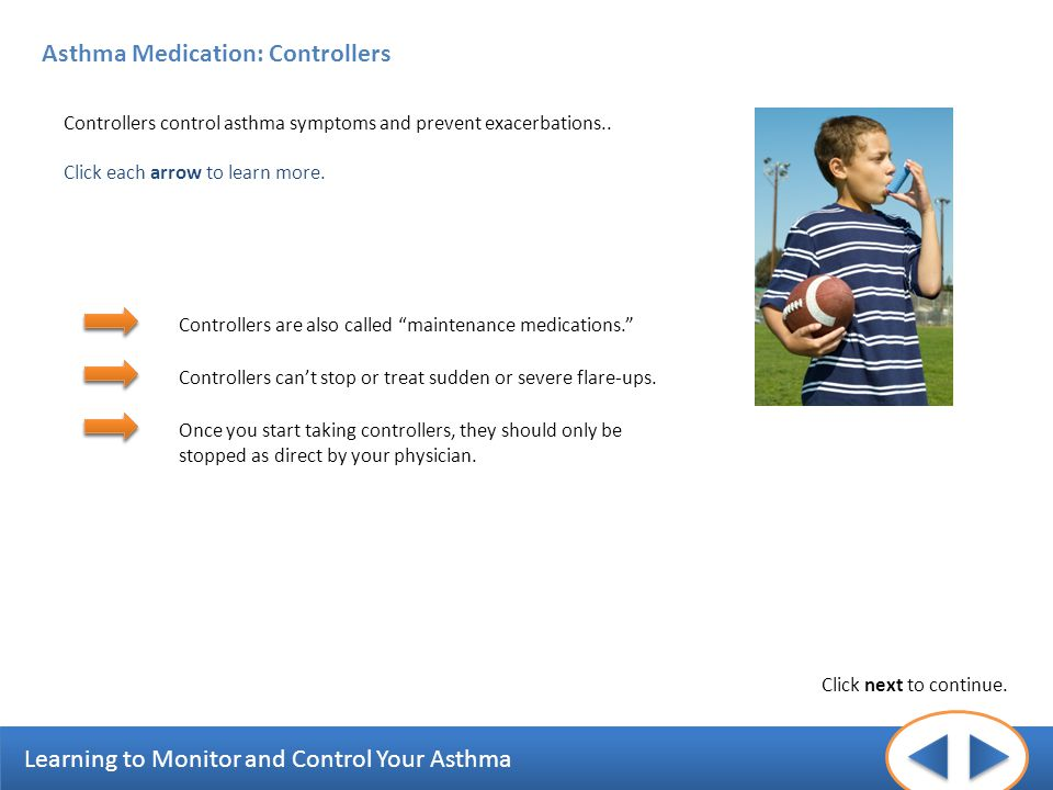 Learning to Monitor and Control Your Asthma Asthma Medication: Controllers Controllers control asthma symptoms and prevent exacerbations.. Click each