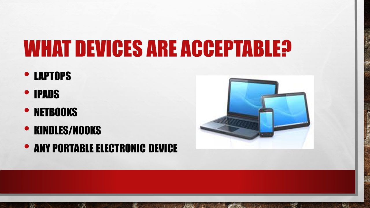 WHAT DEVICES ARE ACCEPTABLE? LAPTOPS IPADS NETBOOKS KINDLES/NOOKS ANY PORTABLE ELECTRONIC DEVICE