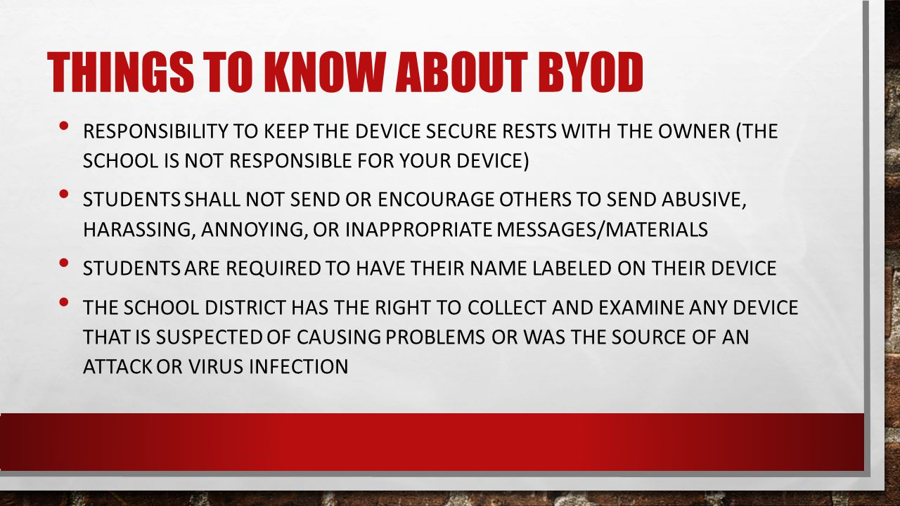 THINGS TO KNOW ABOUT BYOD RESPONSIBILITY TO KEEP THE DEVICE SECURE RESTS WITH THE OWNER (THE SCHOOL IS NOT RESPONSIBLE FOR YOUR DEVICE) STUDENTS SHALL NOT SEND OR ENCOURAGE OTHERS TO SEND ABUSIVE, HARASSING, ANNOYING, OR INAPPROPRIATE MESSAGES/MATERIALS STUDENTS ARE REQUIRED TO HAVE THEIR NAME LABELED ON THEIR DEVICE THE SCHOOL DISTRICT HAS THE RIGHT TO COLLECT AND EXAMINE ANY DEVICE THAT IS SUSPECTED OF CAUSING PROBLEMS OR WAS THE SOURCE OF AN ATTACK OR VIRUS INFECTION