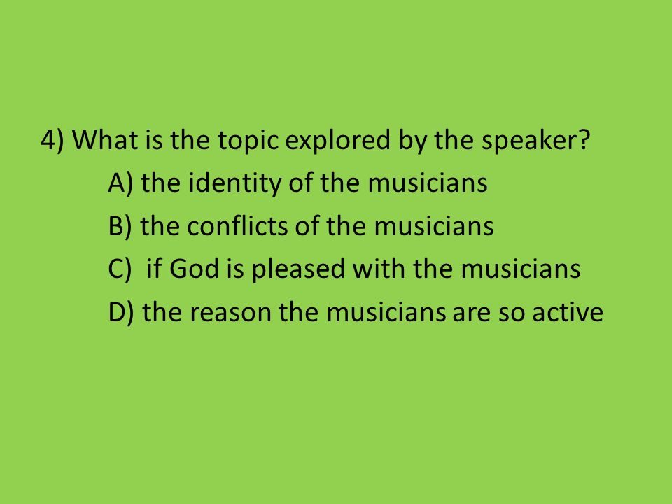 4) What is the topic explored by the speaker? A) the identity of the musicians B) the conflicts of the musicians C) if God is pleased with the musicia