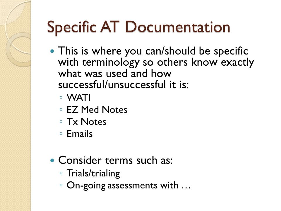 Specific AT Documentation This is where you can/should be specific with terminology so others know exactly what was used and how successful/unsuccessful it is: WATI EZ Med Notes Tx Notes Emails Consider terms such as: Trials/trialing On-going assessments with …