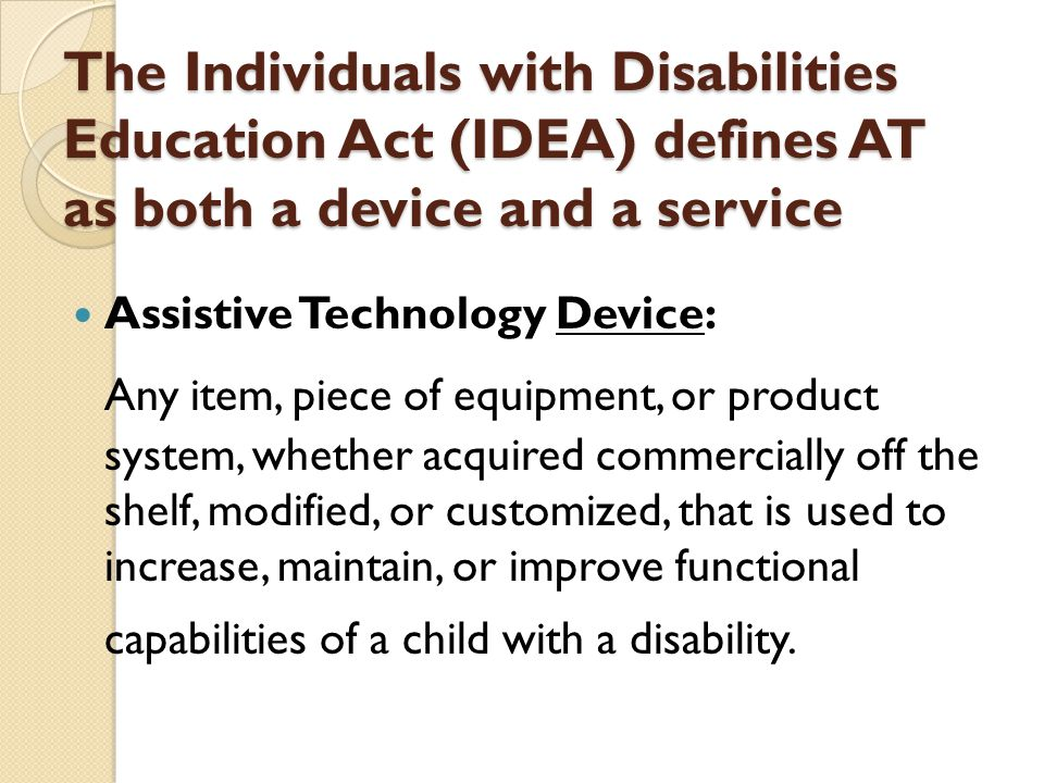 The Individuals with Disabilities Education Act (IDEA) defines AT as both a device and a service Assistive Technology Device: Any item, piece of equipment, or product system, whether acquired commercially off the shelf, modified, or customized, that is used to increase, maintain, or improve functional capabilities of a child with a disability.