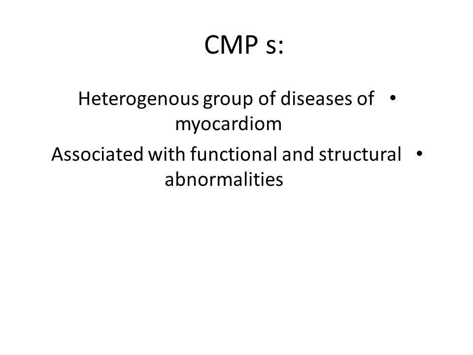 Four main cmps DILATED CARDIOMYOPATHIES(DCM) HYPERTROPHIC CARDIOMYOPATHIES(HCM) RESTRICTIVE CARDIOMYOPATHIES(RCM) ARRYTHMOGENIC RIGHT VENTRICULAR DYSPLASIA