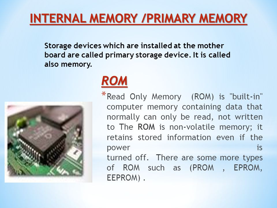 INTERNAL MEMORY /PRIMARY MEMORY ROM * Read Only Memory (ROM) is built-in computer memory containing data that normally can only be read, not written to The ROM is non-volatile memory; it retains stored information even if the power is turned off.