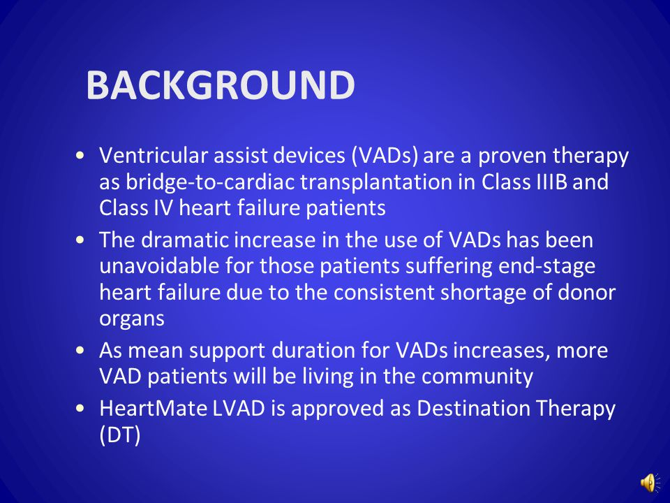 BACKGROUND Ventricular assist devices (VADs) are a proven therapy as bridge-to-cardiac transplantation in Class IIIB and Class IV heart failure patients The dramatic increase in the use of VADs has been unavoidable for those patients suffering end-stage heart failure due to the consistent shortage of donor organs As mean support duration for VADs increases, more VAD patients will be living in the community HeartMate LVAD is approved as Destination Therapy (DT)