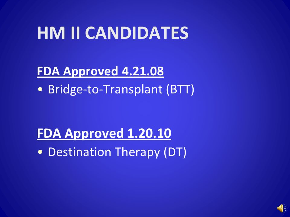 HM II CANDIDATES FDA Approved 4.21.08 Bridge-to-Transplant (BTT) FDA Approved 1.20.10 Destination Therapy (DT)