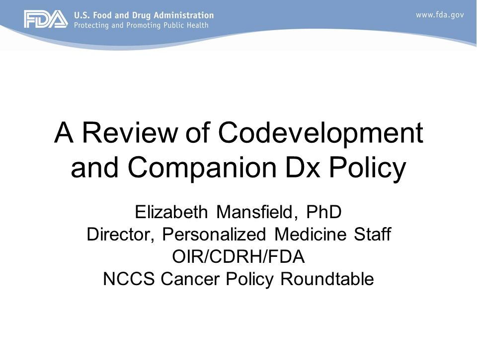 A Review of Codevelopment and Companion Dx Policy Elizabeth Mansfield, PhD Director, Personalized Medicine Staff OIR/CDRH/FDA NCCS Cancer Policy Roundtable