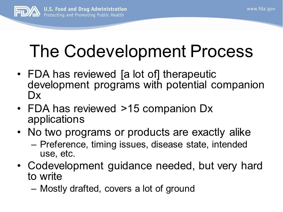 The Codevelopment Process FDA has reviewed [a lot of] therapeutic development programs with potential companion Dx FDA has reviewed >15 companion Dx applications No two programs or products are exactly alike –Preference, timing issues, disease state, intended use, etc.