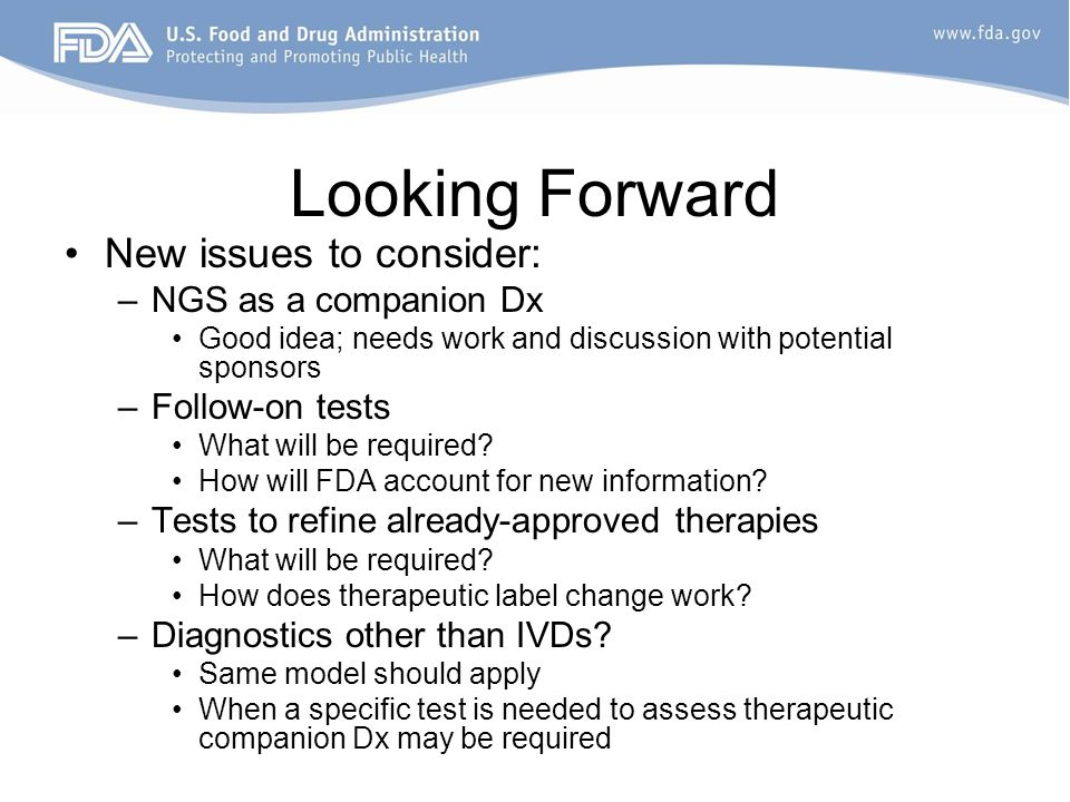 Looking Forward New issues to consider: –NGS as a companion Dx Good idea; needs work and discussion with potential sponsors –Follow-on tests What will be required.