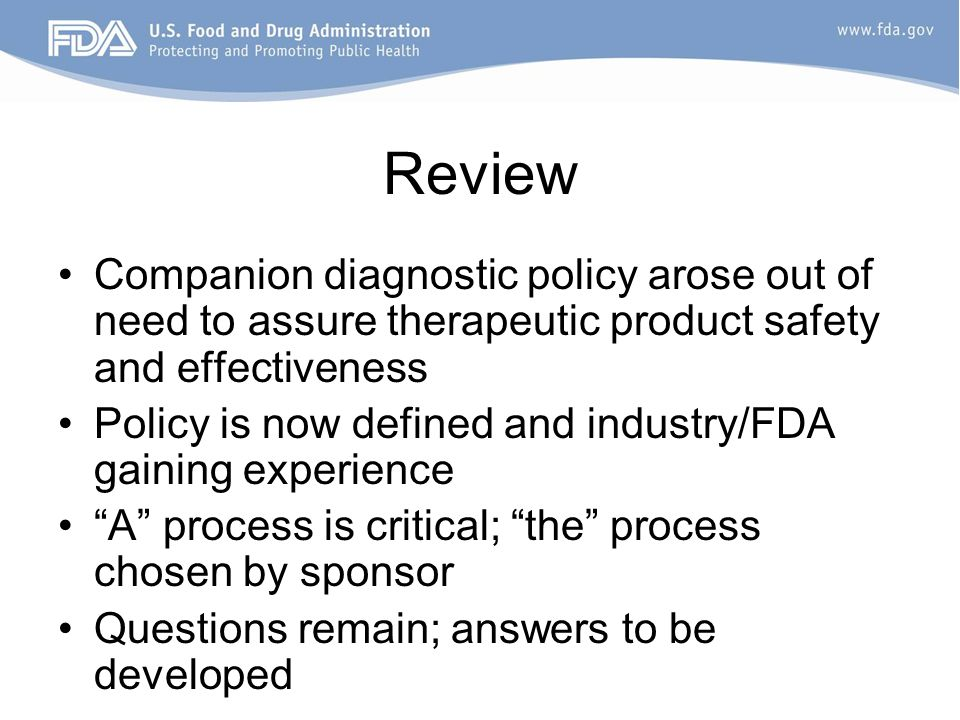 Review Companion diagnostic policy arose out of need to assure therapeutic product safety and effectiveness Policy is now defined and industry/FDA gaining experience A process is critical; the process chosen by sponsor Questions remain; answers to be developed
