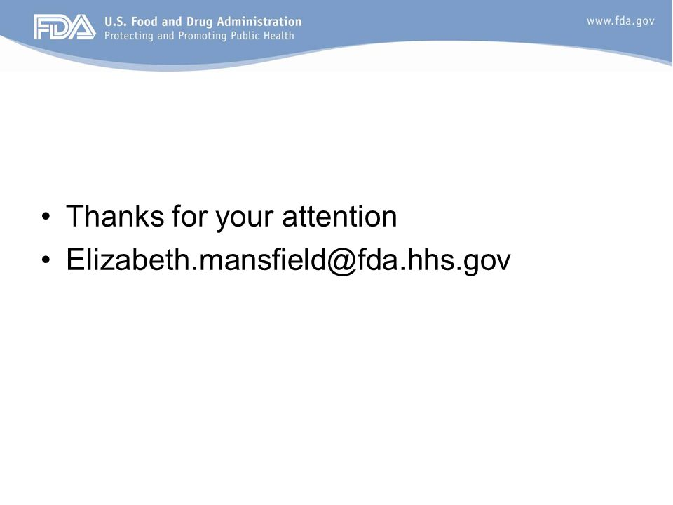 Thanks for your attention Elizabeth.mansfield@fda.hhs.gov