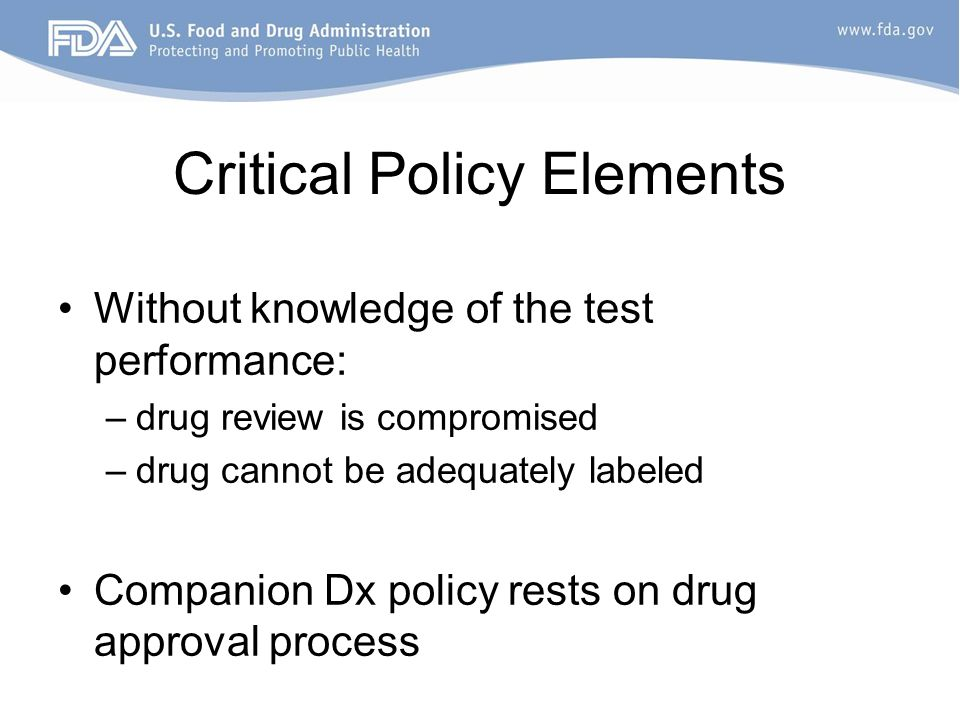 Critical Policy Elements Without knowledge of the test performance: –drug review is compromised –drug cannot be adequately labeled Companion Dx policy rests on drug approval process