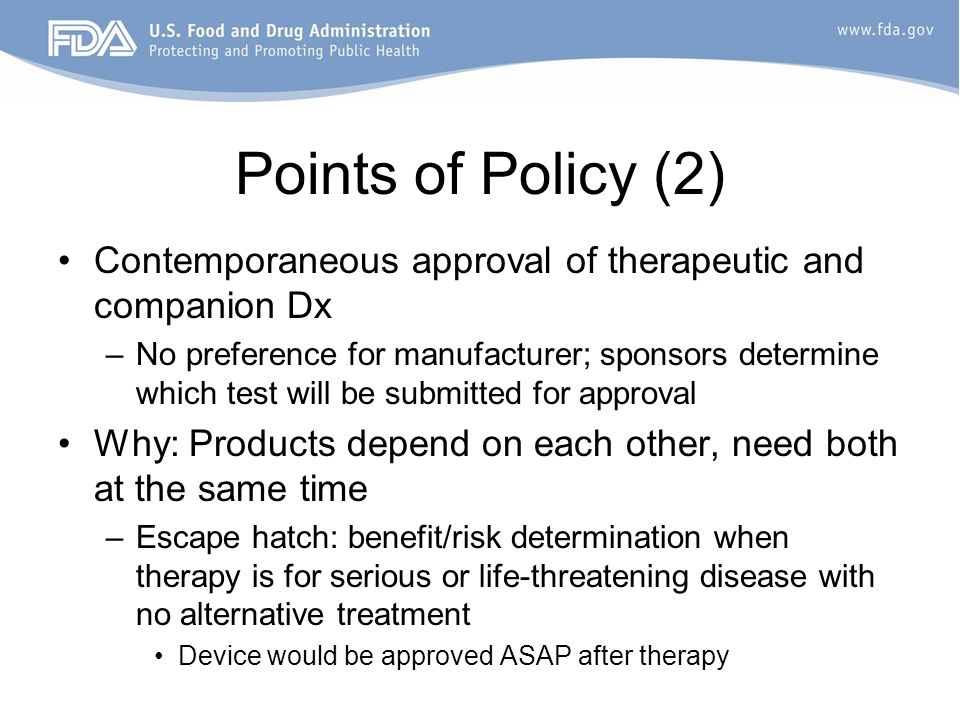 Points of Policy (2) Contemporaneous approval of therapeutic and companion Dx –No preference for manufacturer; sponsors determine which test will be submitted for approval Why: Products depend on each other, need both at the same time –Escape hatch: benefit/risk determination when therapy is for serious or life-threatening disease with no alternative treatment Device would be approved ASAP after therapy