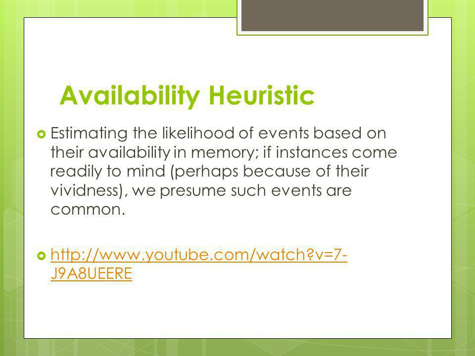 Availability Heuristic Estimating the likelihood of events based on their availability in memory; if instances come readily to mind (perhaps because o