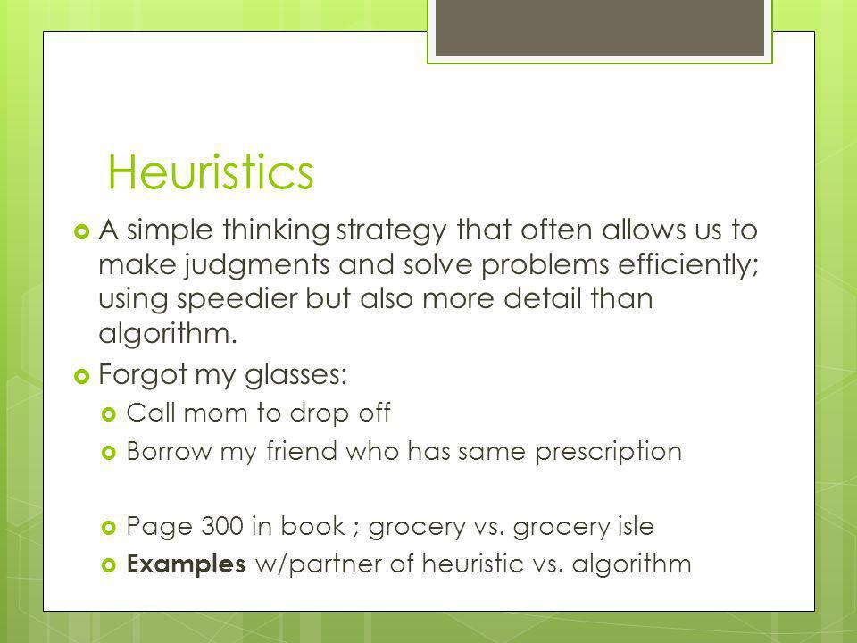 Heuristics A simple thinking strategy that often allows us to make judgments and solve problems efficiently; using speedier but also more detail than