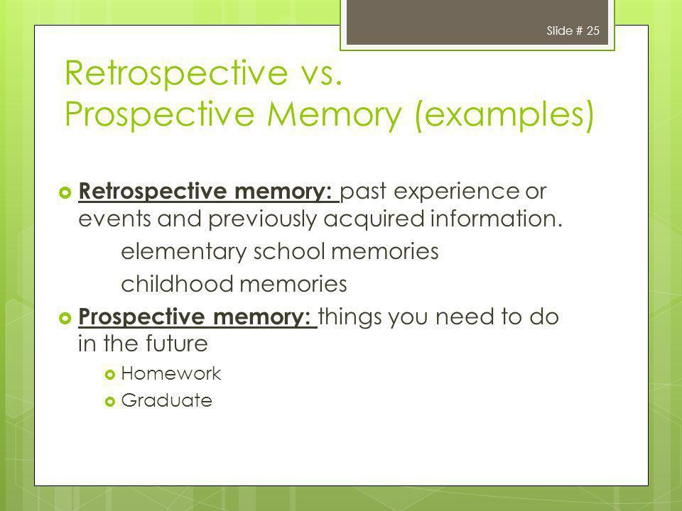 Slide # 25 Retrospective vs. Prospective Memory (examples) Retrospective memory: past experience or events and previously acquired information. elemen