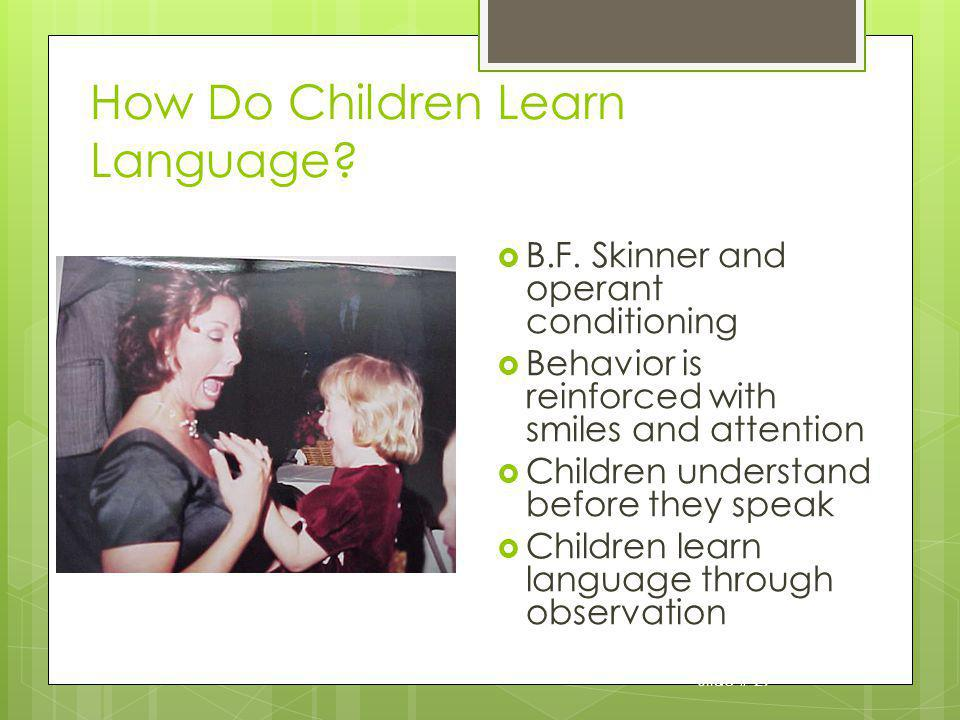 Slide # 29 How Do Children Learn Language? B.F. Skinner and operant conditioning Behavior is reinforced with smiles and attention Children understand
