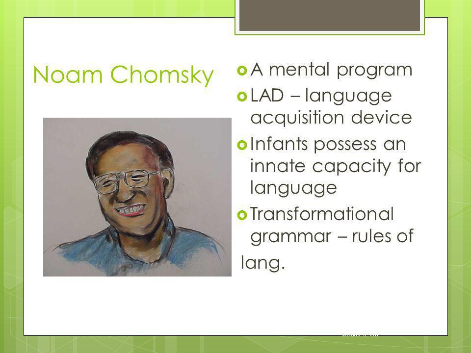 Slide # 30 Noam Chomsky A mental program LAD – language acquisition device Infants possess an innate capacity for language Transformational grammar –