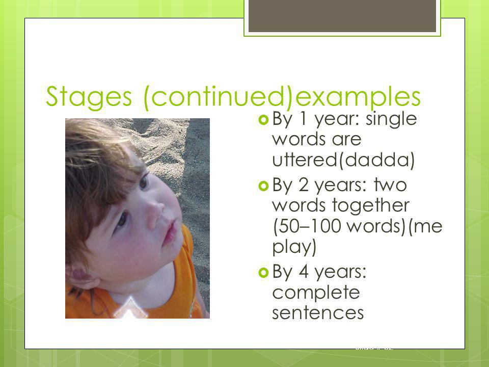 Slide # 32 Stages (continued)examples By 1 year: single words are uttered(dadda) By 2 years: two words together (50–100 words)(me play) By 4 years: co