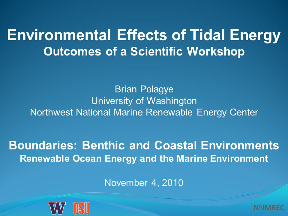 NNMREC November 4, 2010 Boundaries: Benthic and Coastal Environments Renewable Ocean Energy and the Marine Environment Environmental Effects of Tidal Energy Outcomes of a Scientific Workshop Brian Polagye University of Washington Northwest National Marine Renewable Energy Center