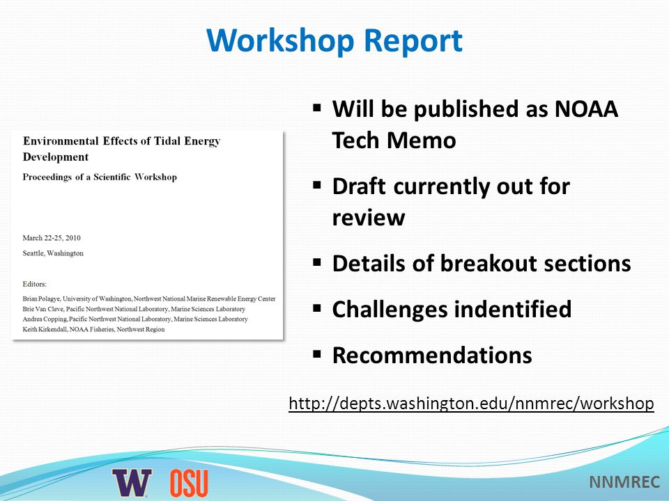 NNMREC Workshop Report Will be published as NOAA Tech Memo Draft currently out for review Details of breakout sections Challenges indentified Recommendations http://depts.washington.edu/nnmrec/workshop
