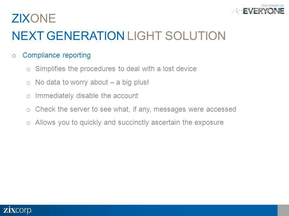 NEXT GENERATION LIGHT SOLUTION ZIXONE o Compliance reporting o Simplifies the procedures to deal with a lost device o No data to worry about – a big plus.
