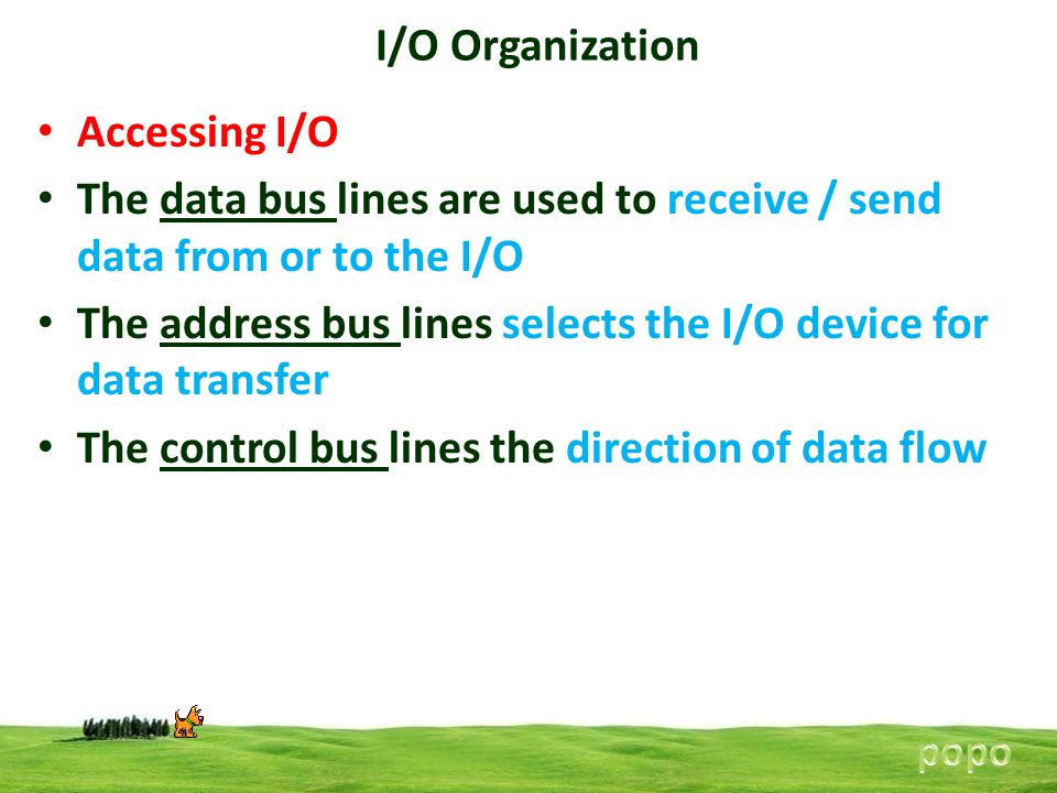 I/O Organization Accessing I/O The data bus lines are used to receive / send data from or to the I/O The address bus lines selects the I/O device for