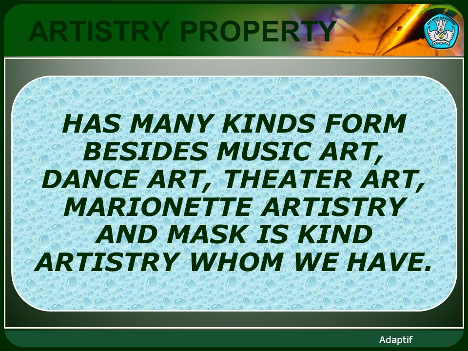 Adaptif ARTISTRY PROPERTY HAS MANY KINDS FORM BESIDES MUSIC ART, DANCE ART, THEATER ART, MARIONETTE ARTISTRY AND MASK IS KIND ARTISTRY WHOM WE HAVE.