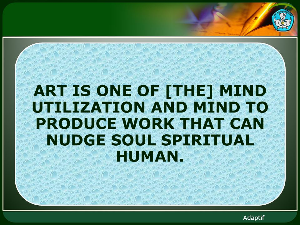 Adaptif ART IS ONE OF [THE] MIND UTILIZATION AND MIND TO PRODUCE WORK THAT CAN NUDGE SOUL SPIRITUAL HUMAN.