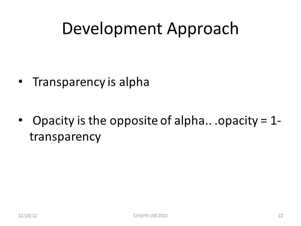 Development Approach Transparency is alpha Opacity is the opposite of alpha...opacity = 1- transparency 12/18/12CHMPR IAB