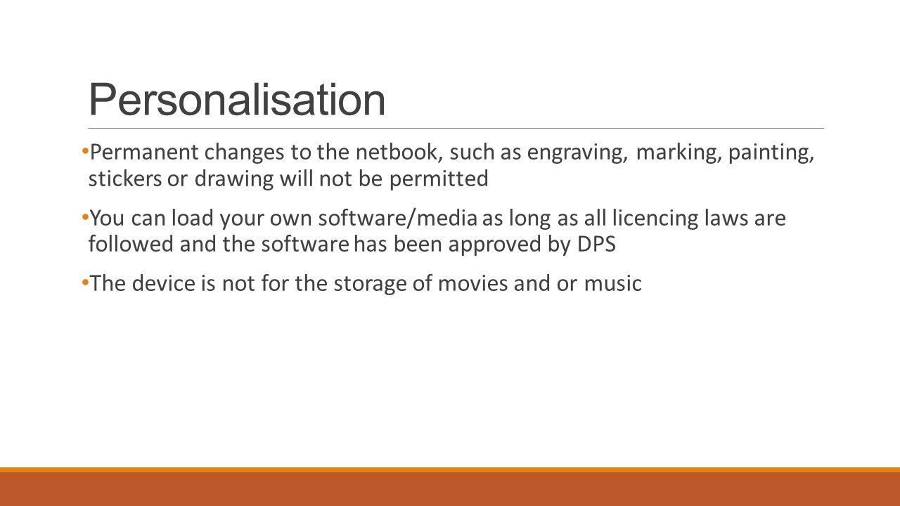 Personalisation Permanent changes to the netbook, such as engraving, marking, painting, stickers or drawing will not be permitted You can load your own software/media as long as all licencing laws are followed and the software has been approved by DPS The device is not for the storage of movies and or music