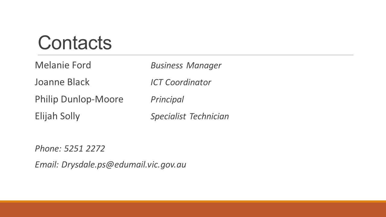 Contacts Melanie Ford Business Manager Joanne Black ICT Coordinator Philip Dunlop-Moore Principal Elijah Solly Specialist Technician Phone: 5251 2272 Email: Drysdale.ps@edumail.vic.gov.au