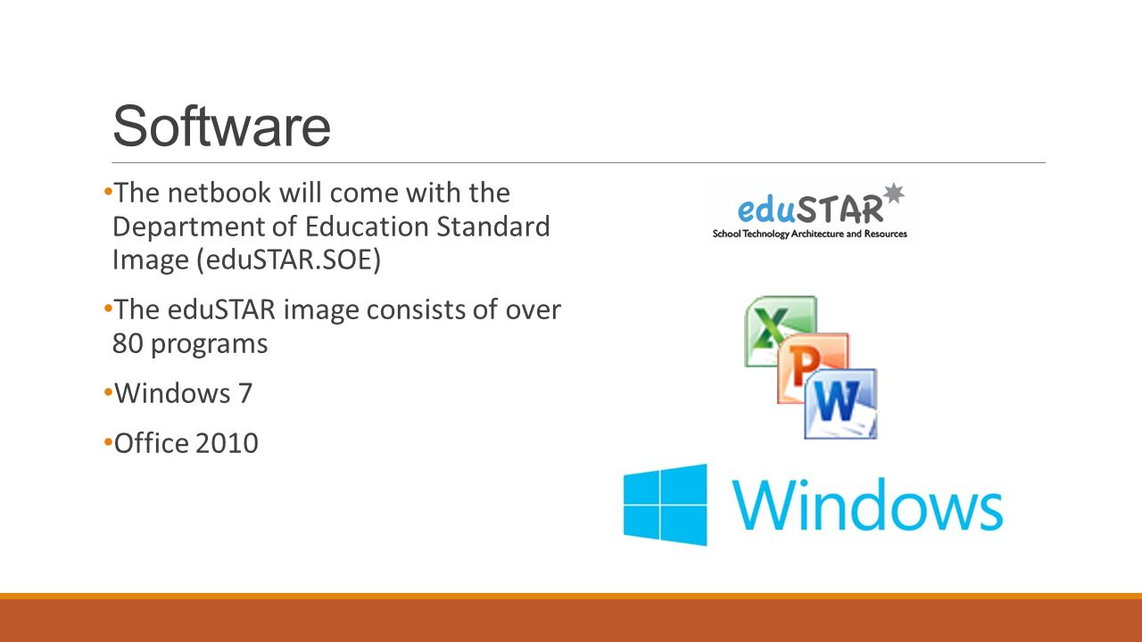 Software The netbook will come with the Department of Education Standard Image (eduSTAR.SOE) The eduSTAR image consists of over 80 programs Windows 7 Office 2010