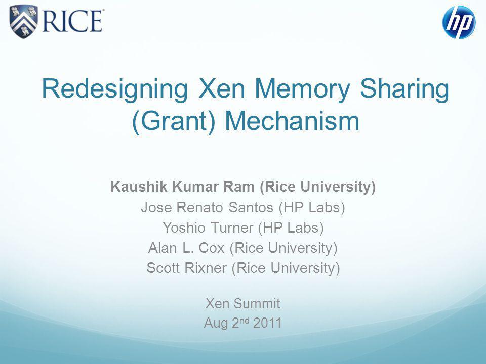 Redesigning Xen Memory Sharing (Grant) Mechanism Kaushik Kumar Ram (Rice University) Jose Renato Santos (HP Labs) Yoshio Turner (HP Labs) Alan L.