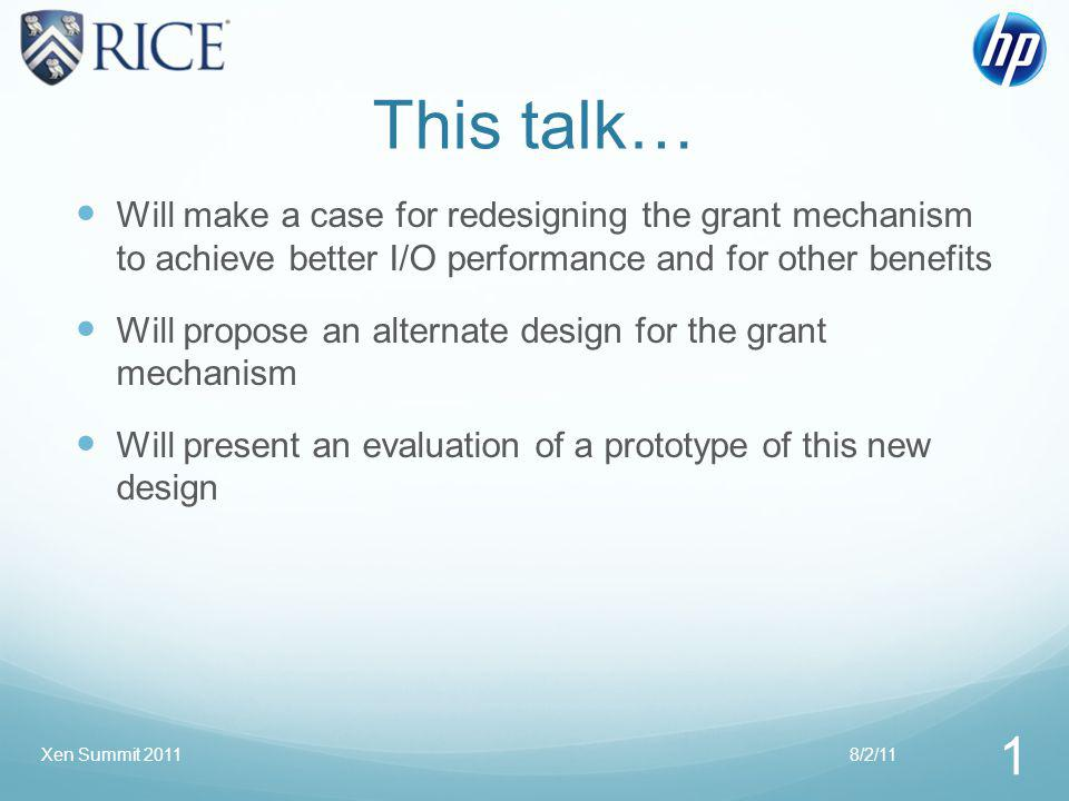 This talk… Will make a case for redesigning the grant mechanism to achieve better I/O performance and for other benefits Will propose an alternate design for the grant mechanism Will present an evaluation of a prototype of this new design 8/2/11 1 Xen Summit 2011