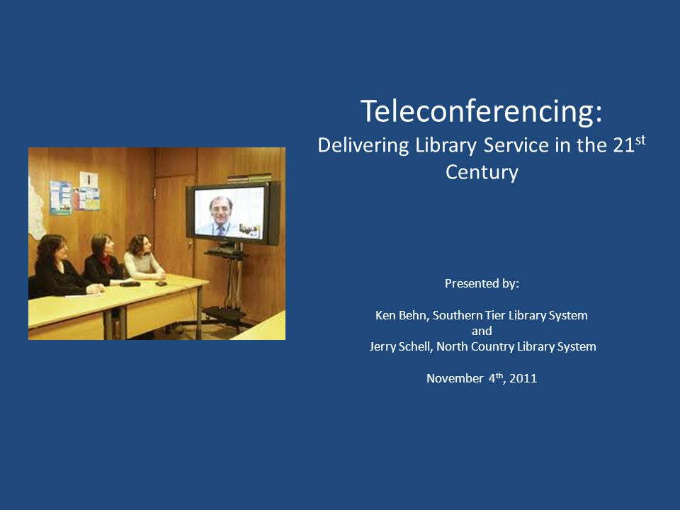 Teleconferencing: Delivering Library Service in the 21 st Century Presented by: Ken Behn, Southern Tier Library System and Jerry Schell, North Country Library System November 4 th, 2011