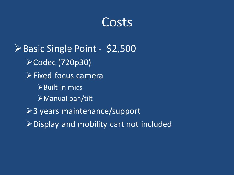 Basic Single Point - $2,500 Codec (720p30) Fixed focus camera Built-in mics Manual pan/tilt 3 years maintenance/support Display and mobility cart not included Costs