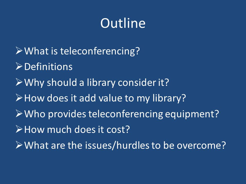 Outline What is teleconferencing. Definitions Why should a library consider it.