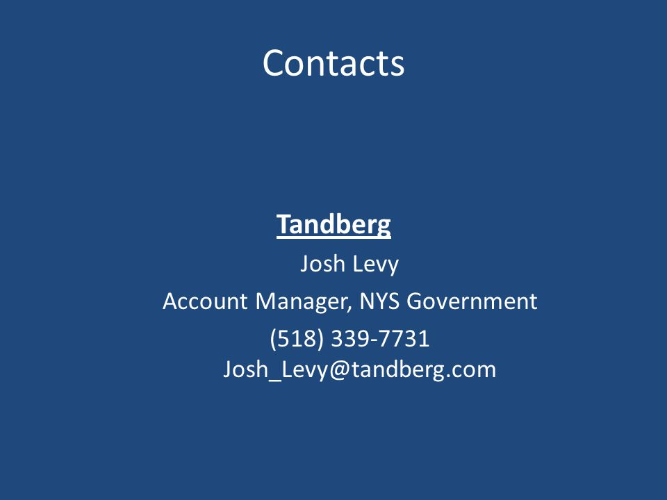 Tandberg Josh Levy Account Manager, NYS Government (518) 339-7731 Josh_Levy@tandberg.com Contacts