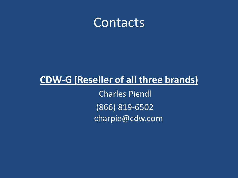 CDW-G (Reseller of all three brands) Charles Piendl (866) 819-6502 charpie@cdw.com Contacts