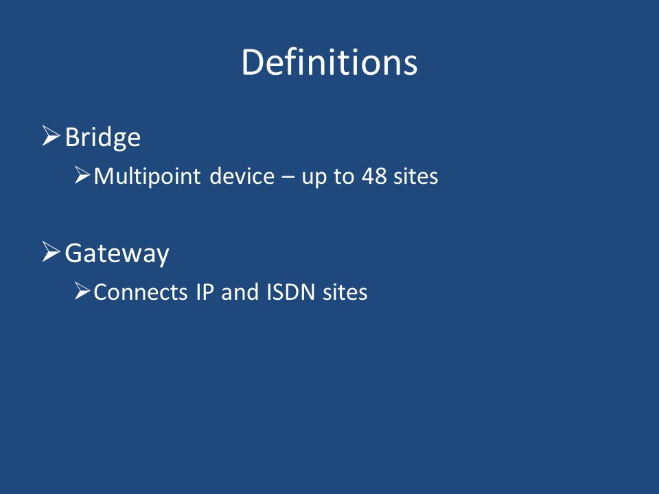 Definitions Bridge Multipoint device – up to 48 sites Gateway Connects IP and ISDN sites