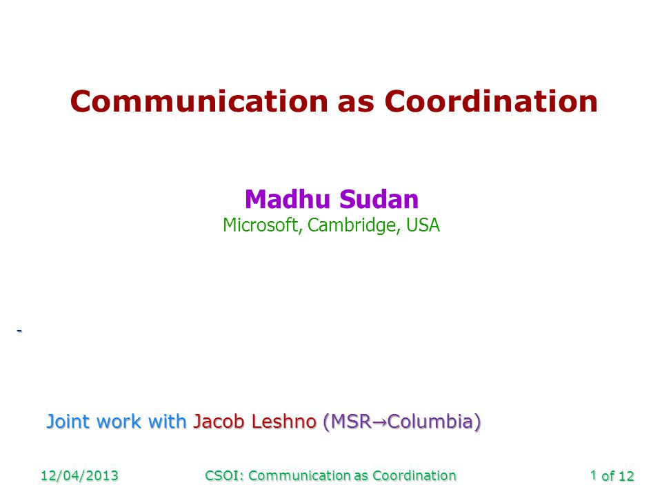 of 12 12/04/2013CSOI: Communication as Coordination1 Communication as Coordination Madhu Sudan Microsoft, Cambridge, USA -