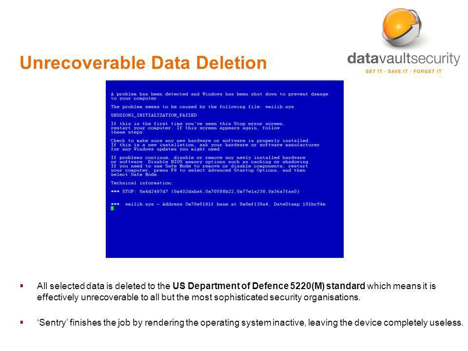 Unrecoverable Data Deletion All selected data is deleted to the US Department of Defence 5220(M) standard which means it is effectively unrecoverable to all but the most sophisticated security organisations.