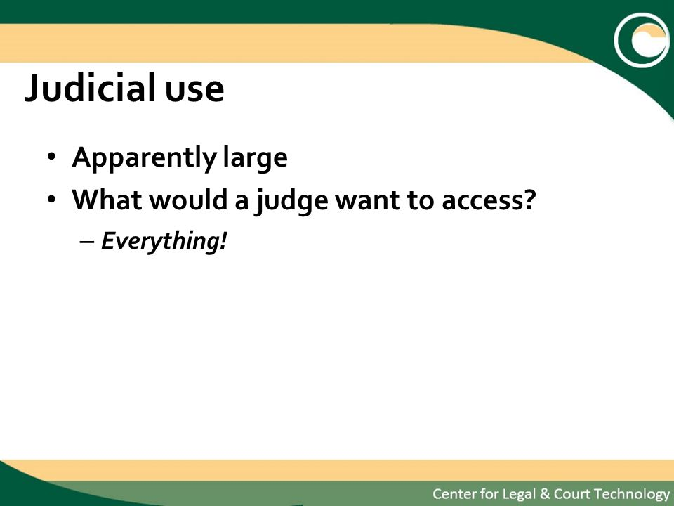 Judicial use Apparently large What would a judge want to access – Everything!