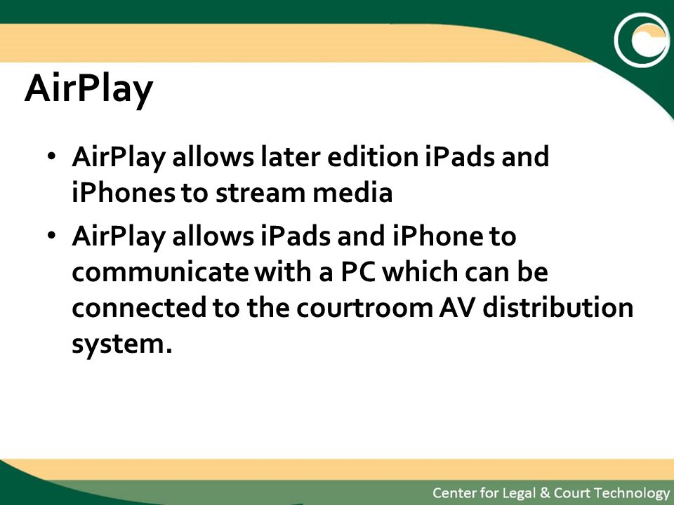 AirPlay AirPlay allows later edition iPads and iPhones to stream media AirPlay allows iPads and iPhone to communicate with a PC which can be connected to the courtroom AV distribution system.